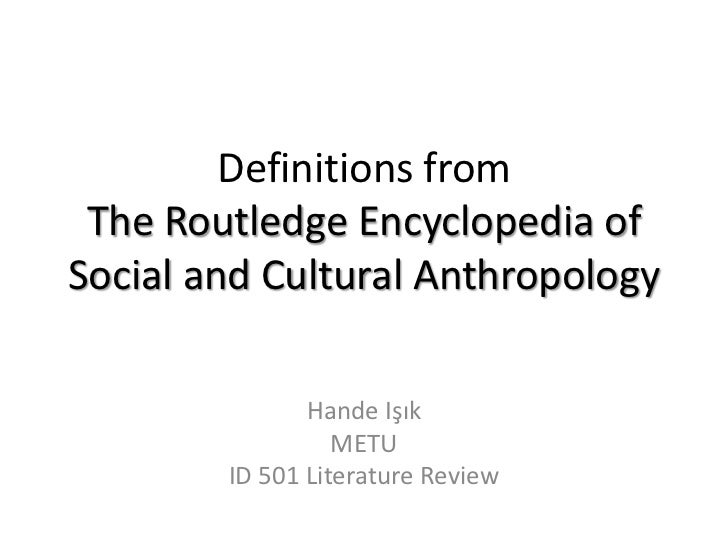 Definitions from The Routledge Encyclopedia ofSocial and Cultural Anthropology               Hande Işık                  M...
