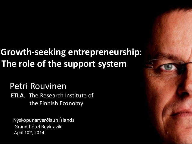 Growth-seeking entrepreneurship: The role of the support system Petri Rouvinen ETLA, The Research Institute of the Finnish...
