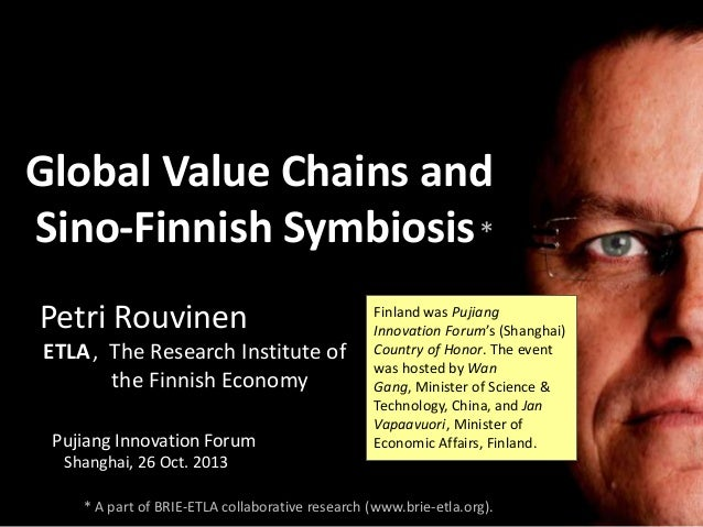 Global Value Chains and Sino-Finnish Symbiosis * Petri Rouvinen ETLA, The Research Institute of the Finnish Economy Pujian...