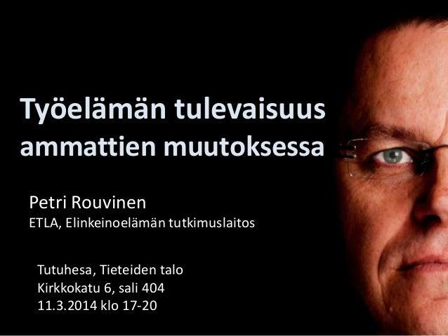 Työelämän tulevaisuus ammattien muutoksessa Petri Rouvinen ETLA, Elinkeinoelämän tutkimuslaitos Tutuhesa, Tieteiden talo K...