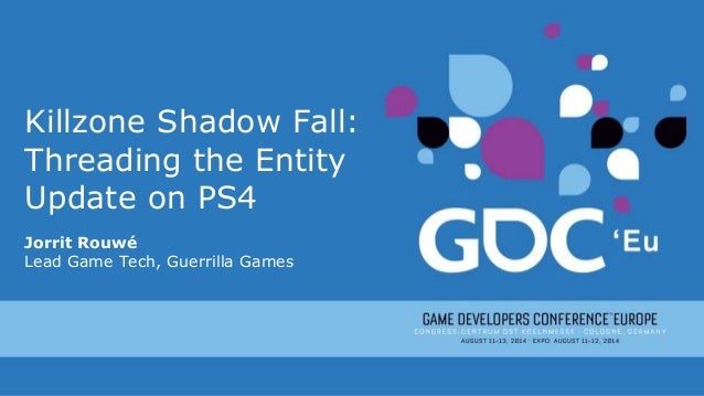 Killzone Shadow Fall: Threading the Entity Update on PS4 Jorrit Rouwé Lead Game Tech, Guerrilla Games