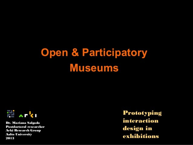 Open & Participatory Museums  Dr. Mariana Salgado Postdoctoral researcher Arki Research Group Aalto University 2013  Proto...