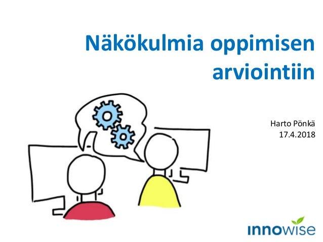 Näkökulmia oppimisen arviointiin Harto Pönkä 17.4.2018