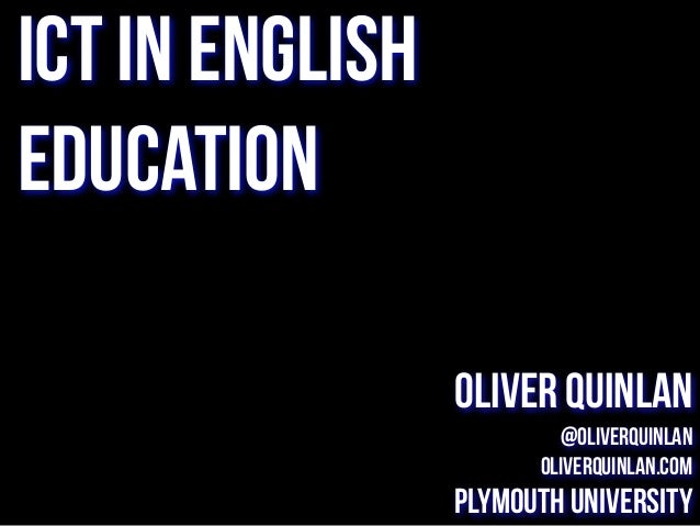 ICT in English Education Oliver Quinlan @oliverquinlan oliverquinlan.com Plymouth University
