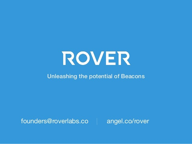 Unleashing the potential of Beacons  founders@roverlabs.co  angel.co/rover