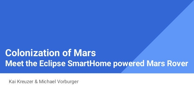 Colonization of Mars Meet the Eclipse SmartHome powered Mars Rover Kai Kreuzer & Michael Vorburger