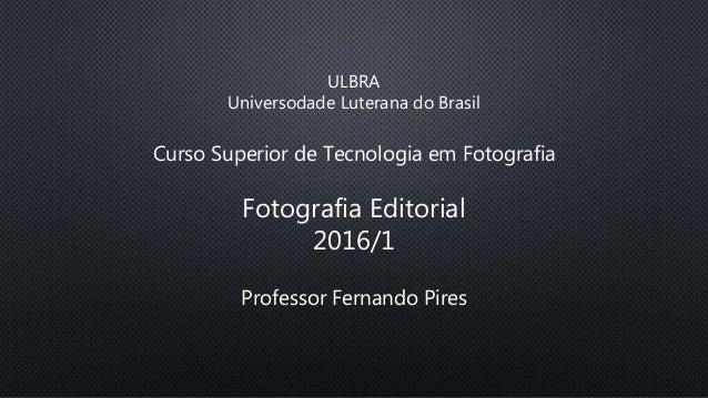 ULBRA Universodade Luterana do Brasil Curso Superior de Tecnologia em Fotografia Fotografia Editorial 2016/1 Professor Fer...