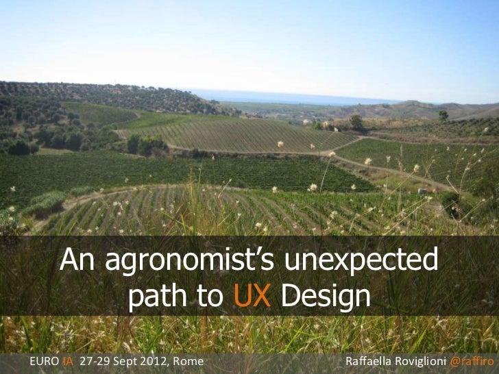 An agronomist's unexpected         path to UX DesignEURO IA 27-29 Sept 2012, Rome   Raffaella Roviglioni @raffiro