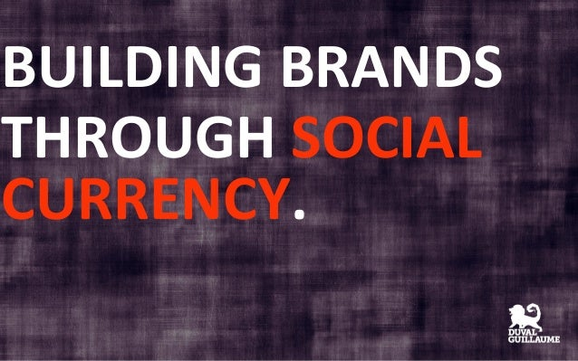 BUILDING	   BRANDS	    THROUGH	   SOCIAL	    CURRENCY.