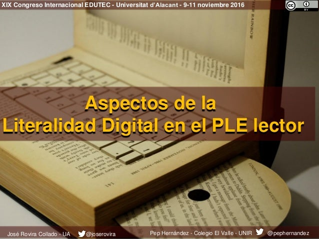 Aspectos de la Literalidad Digital en el PLE lector XIX Congreso Internacional EDUTEC - Universitat d'Alacant - 9-11 novie...