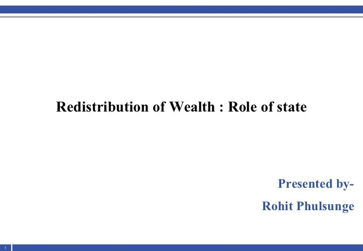<ul><li>Redistribution of Wealth : Role of state </li></ul><ul><li>Presented by- </li></ul><ul><li>Rohit Phulsunge </li></ul>