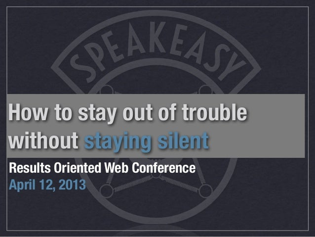 How to stay out of troublewithout staying silentResults Oriented Web ConferenceApril 12, 2013