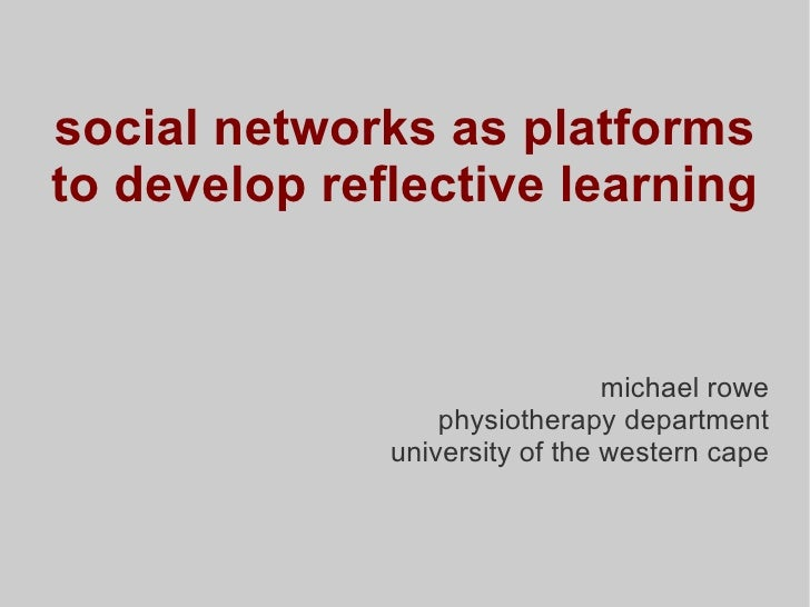 social networks as platforms to develop reflective learning michael rowe physiotherapy department university of the wester...