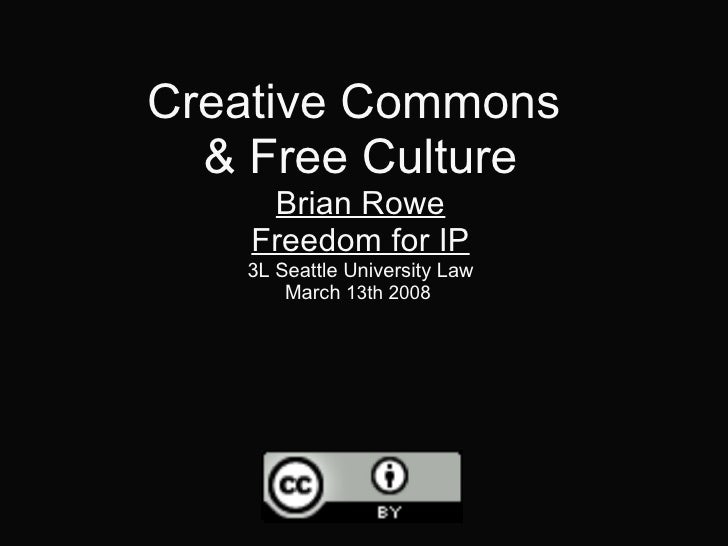 Creative Commons & Free Culture Brian Rowe Freedom for IP 3L Seattle University Law March  13th 2008