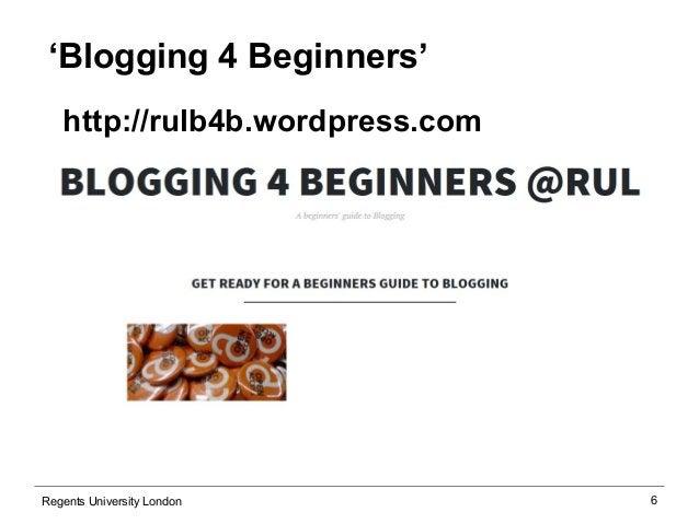 6  'Blogging 4 Beginners'  http://rulb4b.wordpress.com  Regents University London