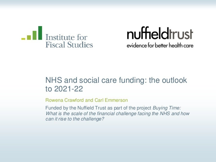 NHS and social care funding: the outlookto 2021-22Rowena Crawford and Carl EmmersonFunded by the Nuffield Trust as part of...