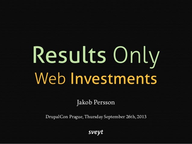 Results Only Web Investments Jakob Persson DrupalCon Prague, Thursday September 26th, 2013