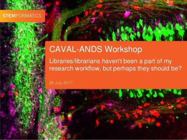 CAVAL-ANDS Workshop 28 July 2017 Libraries/librarians haven't been a part of my research workflow, but perhaps they should...