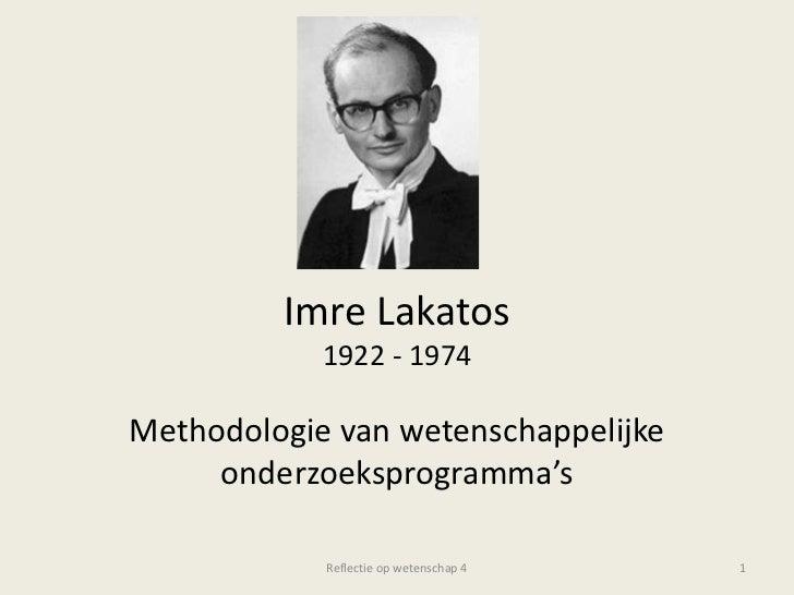 ImreLakatos1922 - 1974<br />Methodologie van wetenschappelijke onderzoeksprogramma's<br />Reflectie op wetenschap 4<br />1...