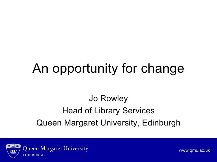 An opportunity for change Jo Rowley Head of Library Services Queen Margaret University, Edinburgh