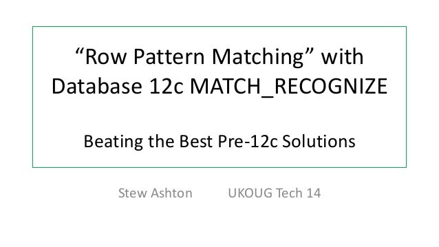 """Row Pattern Matching"" with  Database 12c MATCH_RECOGNIZE  Beating the Best Pre-12c Solutions  Stew Ashton UKOUG Tech 14 S..."