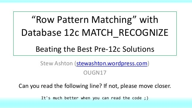 """Row Pattern Matching"" with Database 12c MATCH_RECOGNIZE Beating the Best Pre-12c Solutions Stew Ashton (stewashton.wordpr..."