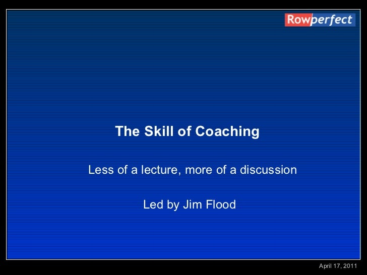 The Skill of Coaching   Less of a lecture, more of a discussion Led by Jim Flood