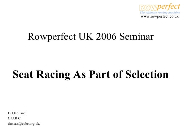 Rowperfect UK 2006 Seminar Seat Racing As Part of Selection D.J.Holland. C.U.B.C. [email_address]