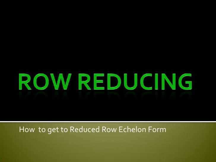 Row Reducing<br />How  to get to Reduced Row Echelon Form<br />