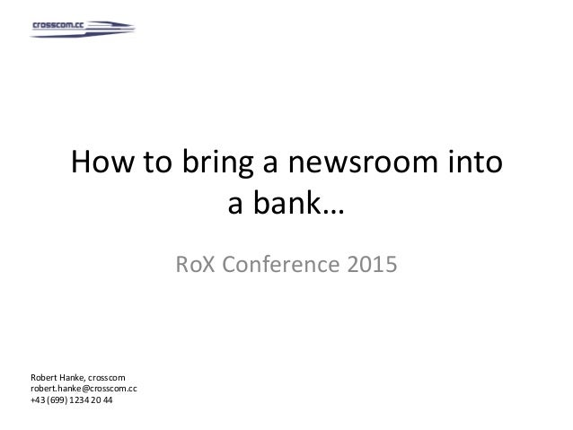 How	to	bring	a	newsroom	into	 a	bank…	 RoX	Conference	2015	 Robert	Hanke,	crosscom	 robert.hanke@crosscom.cc	 +43	(699)	12...
