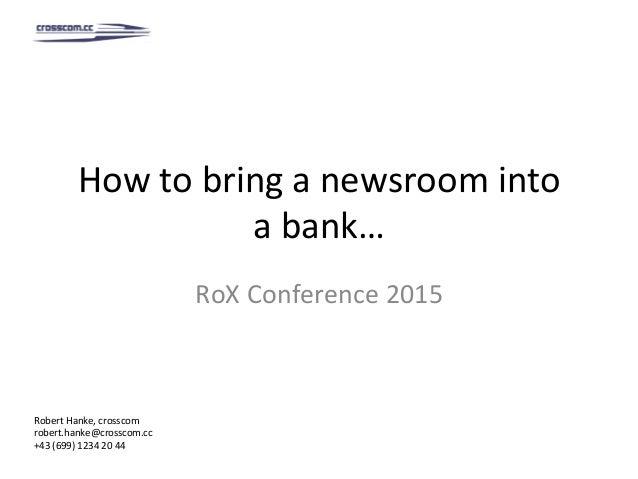 Howtobringanewsroominto abank… RoXConference2015 RobertHanke,crosscom robert.hanke@crosscom.cc +43(699)12...
