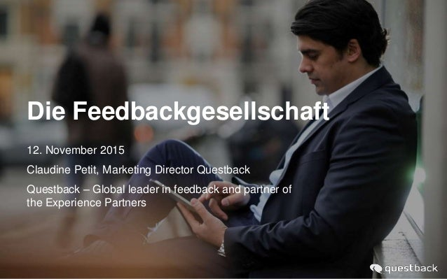 Die Feedbackgesellschaft 12. November 2015 Claudine Petit, Marketing Director Questback Questback – Global leader in feedb...
