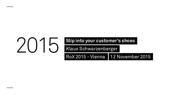 2015 Slip into your customer's shoes Klaus Schwarzenberger RoX 2015 - Vienna 12 November 2015