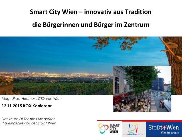 Mag. Ulrike Huemer , CIO von Wien 12.11.2015 ROX Konferenz Danke an DI Thomas Madreiter Planungsdirektor der Stadt Wien Sm...