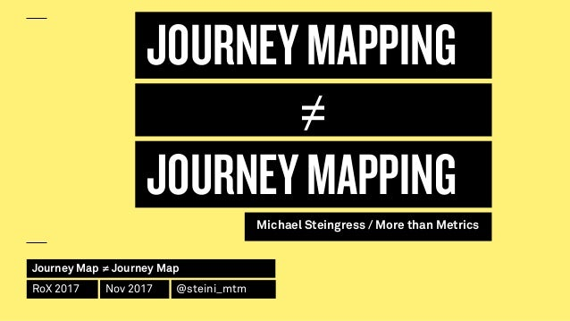 Journey Map ≠ Journey Map RoX 2017 Nov 2017 @steini_mtm JOURNEYMAPPING JOURNEYMAPPING Michael Steingress / More than Metri...