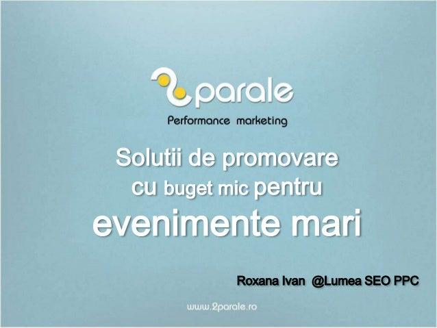 Solutii de promovare cu buget mic pentru  evenimente mari Roxana Ivan @Lumea SEO PPC