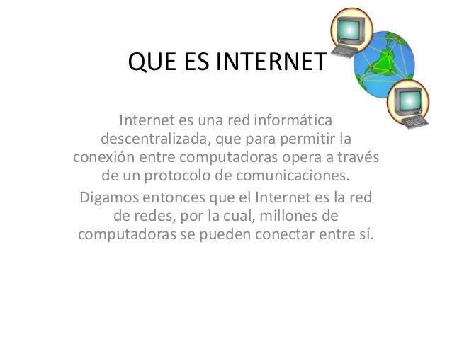 QUE ES INTERNET Internet es una red informática descentralizada, que para permitir la conexión entre computadoras opera a ...