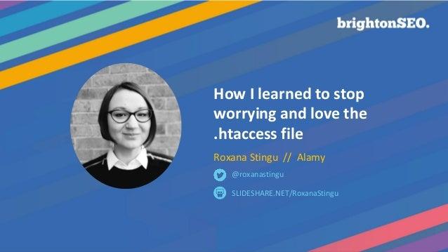 @RoxanaStingu #BrightonSEO How I learned to stop worrying and love the .htaccess file Roxana Stingu // Alamy SLIDESHARE.NE...