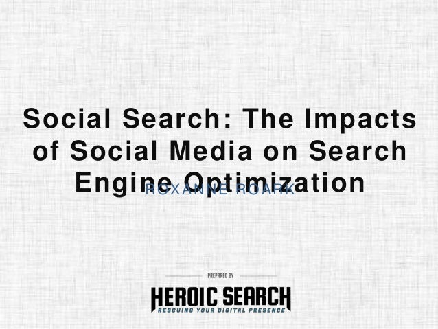 Social Search: The Impacts of Social Media on Search Engine OptimizationROXANNE ROARK