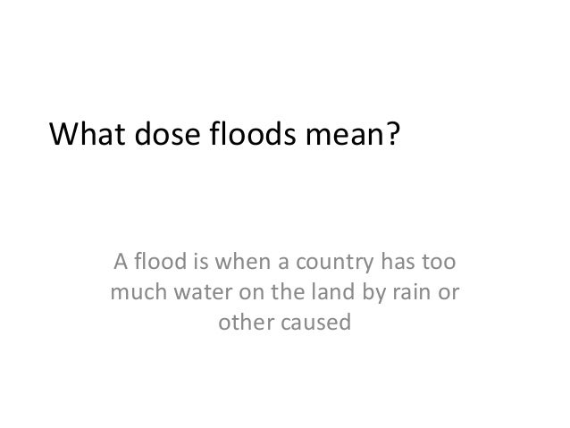 What dose floods mean?   A flood is when a country has too   much water on the land by rain or              other caused