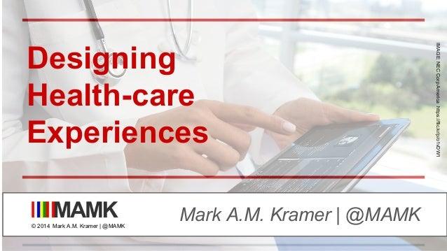 Designing Health-care Experiences Mark A.M. Kramer | @MAMK© 2014 Mark A.M. Kramer | @MAMK IMAGE:NECCorpAmericahttps://flic...