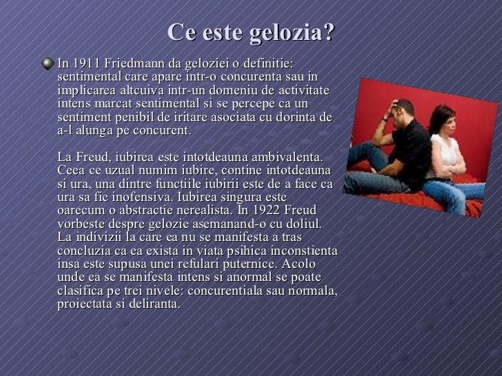 Ce este gelozia? <ul><li>In 1911 Friedmann da geloziei o definitie: sentimental care apare intr-o concurenta sau in implic...