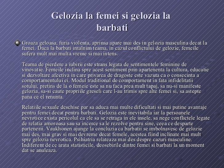 Gelozia la femei si gelozia la  barbati <ul><li>Groaza geloasa, furia violenta, aprinsa apare mai des in gelozia masculina...