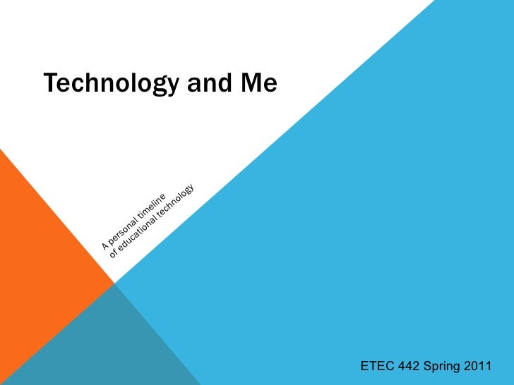 Technology and Me A personal timeline  of educational technology ETEC 442 Spring 2011