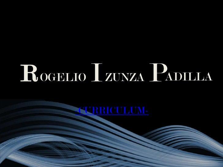 R OGELIO I ZUNZA PADILLA       -CURRICULUM-