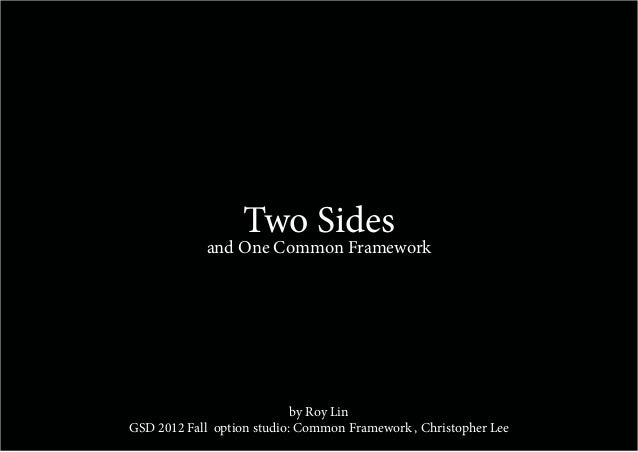 Two Sides            and One Common Framework                            by Roy LinGSD 2012 Fall option studio: Common Fra...
