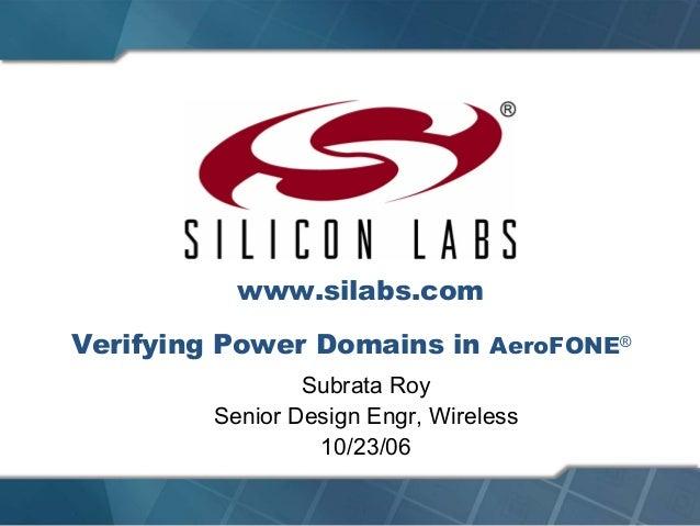 Verifying Power Domains in AeroFONE®Subrata RoySenior Design Engr, Wireless10/23/06www.silabs.com
