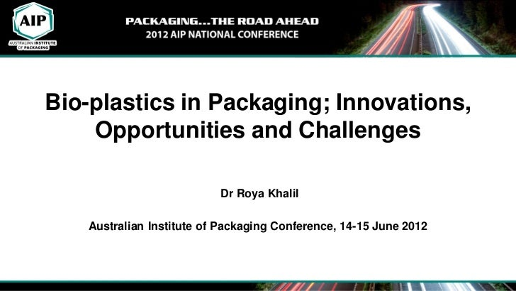 Bio-plastics in Packaging; Innovations,    Opportunities and Challenges                          Dr Roya Khalil   Australi...