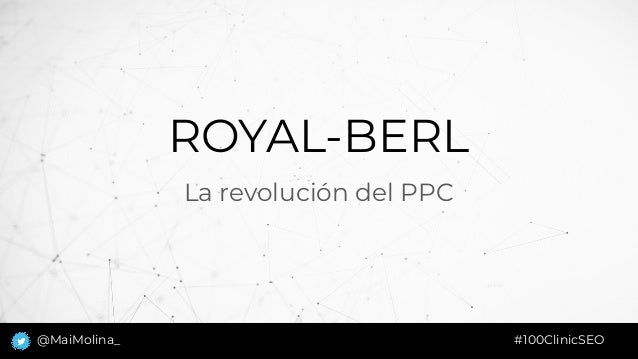 ROYAL-BERL La revolución del PPC #100ClinicSEO@MaiMolina_