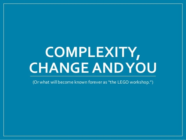 "COMPLEXITY, CHANGE ANDYOU (Or what will become known forever as ""the LEGO workshop."")"